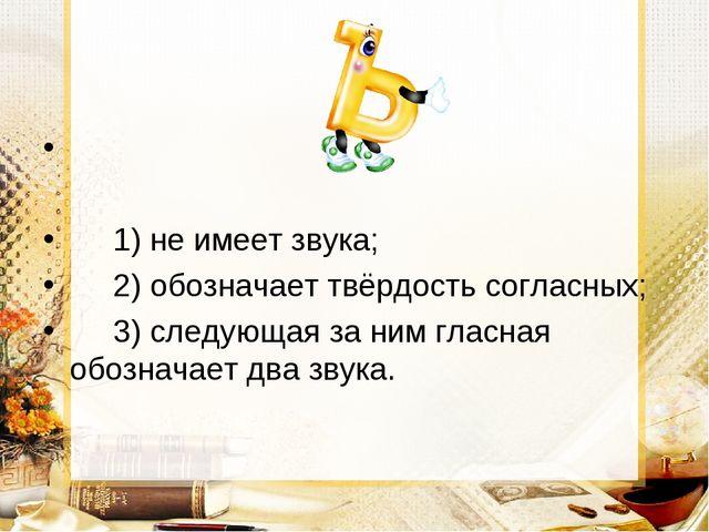 1) не имеет звука; 2) обозначает твёрдость согласных; 3) следующая за ним гл...
