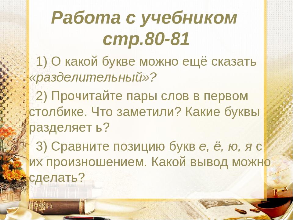 Работа с учебником стр.80-81 1) О какой букве можно ещё сказать «разделительн...
