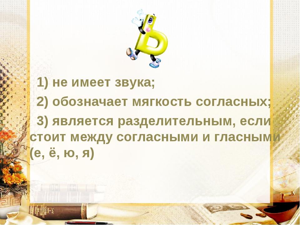 1) не имеет звука; 2) обозначает мягкость согласных; 3) является разделитель...