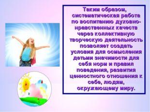 Таким образом, систематическая работа по воспитанию духовно-нравственных каче