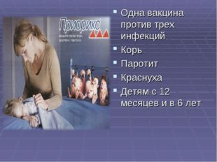 Одна вакцина против трех инфекций Корь Паротит Краснуха Детям с 12 месяцев и