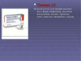 Пневмо 23 Используется для профилактики всех форм инфекции, включая воспалени