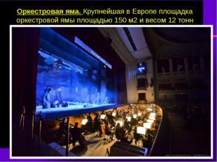 Оркестровая яма. Крупнейшая в Европе площадка оркестровой ямы площадью 150 м2