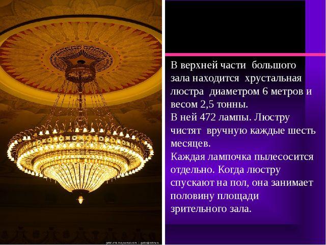 В верхней части большого зала находится хрустальная люстра диаметром 6 метров...