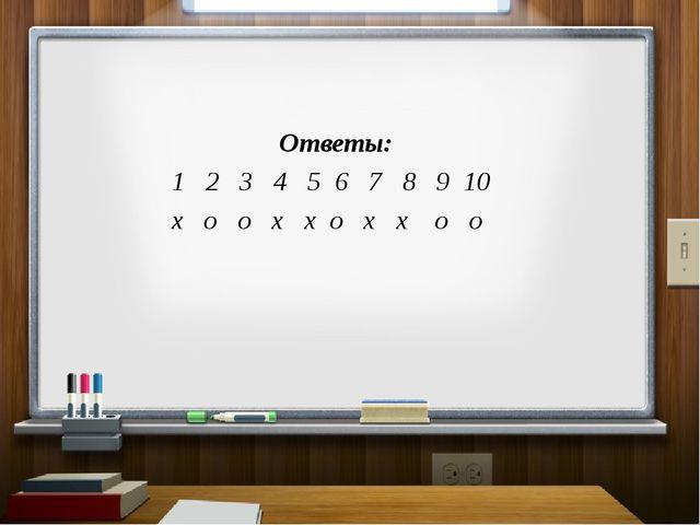 Ответы: 1 2 3 4 5 6 7 8 9 10 х о о х х о х х о о