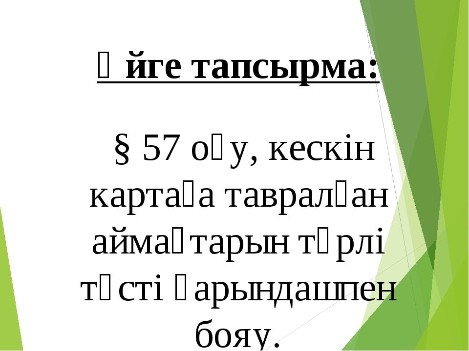 Үйге тапсырма: § 57 оқу, кескін картаға тавралған аймақтарын түрлі түсті қары...
