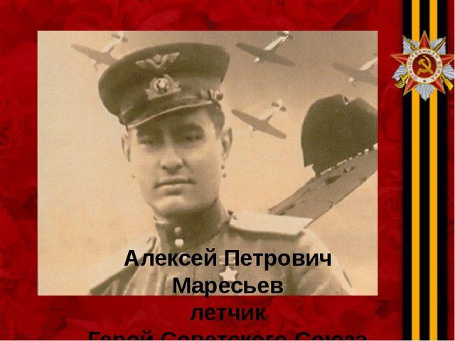 Алексей Петрович Маресьев летчик Герой Советского Союза
