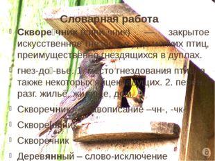 Словарная работа Скворе́чник(сини́чник) — закрытое искусственное гнездовье д