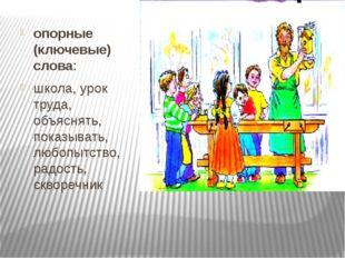 опорные (ключевые) слова: школа, урок труда, объяснять, показывать, любопытс
