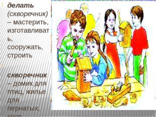 делать (скворечник) – мастерить, изготавливать, сооружать, строить скворечни