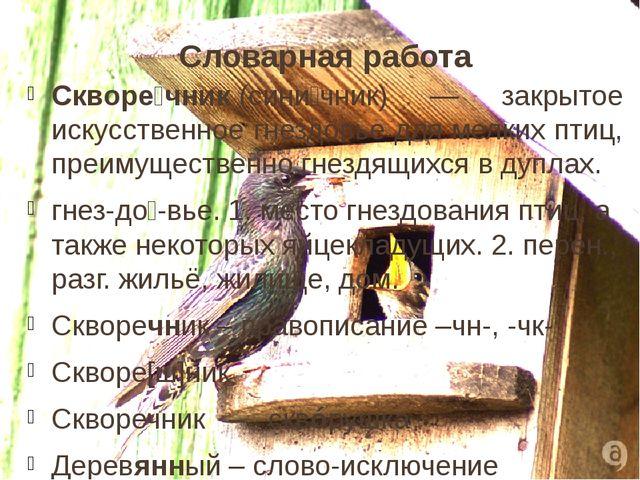 Словарная работа Скворе́чник(сини́чник) — закрытое искусственное гнездовье д...