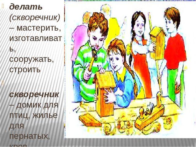 делать (скворечник) – мастерить, изготавливать, сооружать, строить скворечни...