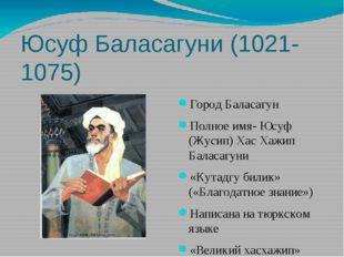 Юсуф Баласагуни (1021-1075) Город Баласагун Полное имя- Юсуф (Жусип) Хас Хажи