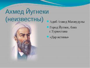 Ахмед Йугнеки (неизвестны) Адиб Ахмед Махмудулы Город Йугнек, близ г.Туркеста