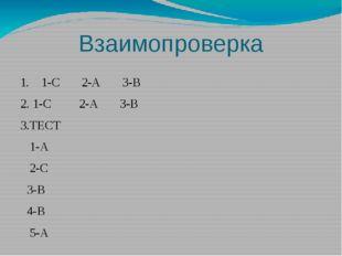 Взаимопроверка 1. 1-С 2-А 3-В 2. 1-С 2-А 3-В 3.ТЕСТ 1-А 2-С 3-В 4-В 5-А