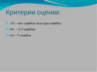 Критерии оценки: «5» - нет ошибок или одна ошибка «4» - 2-3 ошибки «3» - 5 ош