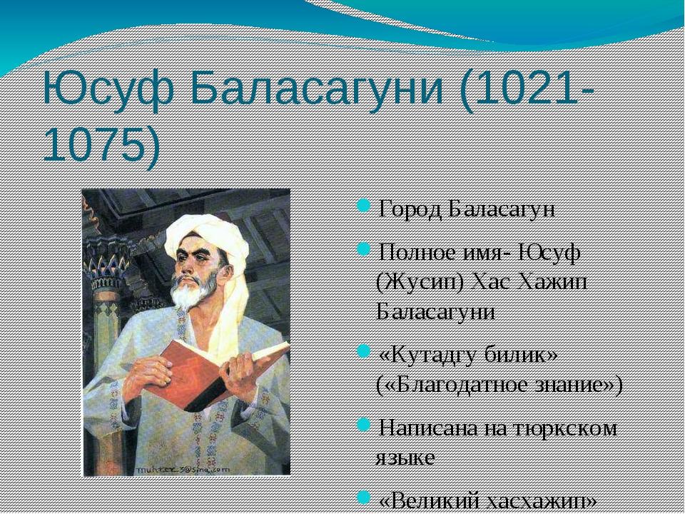 Юсуф Баласагуни (1021-1075) Город Баласагун Полное имя- Юсуф (Жусип) Хас Хажи...