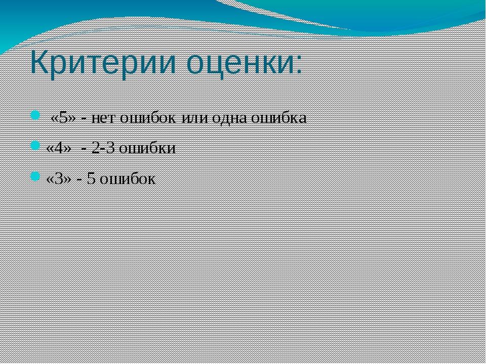 Критерии оценки: «5» - нет ошибок или одна ошибка «4» - 2-3 ошибки «3» - 5 ош...