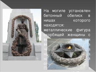 На могиле установлен бетонный обелиск в нишах которого находятся: металличес