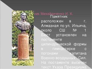 Памятник Михайличенко И. Х. Памятник расположен в  г. Алмазная поул. Иль