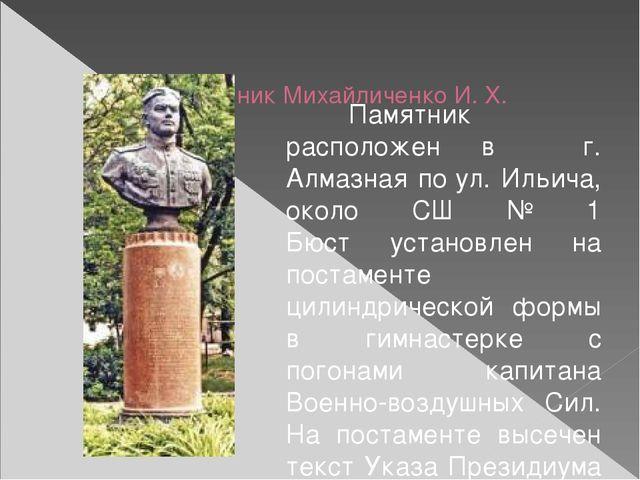 Памятник Михайличенко И. Х. Памятник расположен в  г. Алмазная поул. Иль...