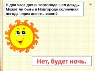 В два часа дня в Новгороде шел дождь. Может ли быть в Новгороде солнечная пог
