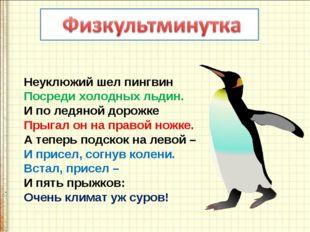 Неуклюжий шел пингвин Посреди холодных льдин. И по ледяной дорожке Прыгал он