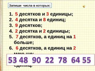 Запиши числа в которых: 5 десятков и 3 единицы; 4 десятка и 8 единиц; 9 десят