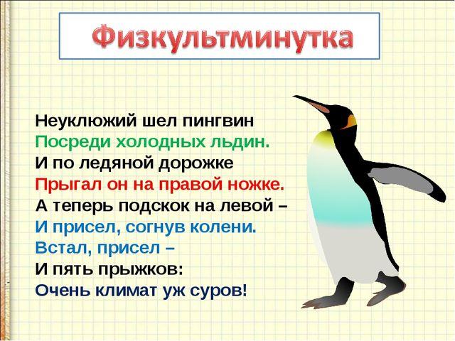 Неуклюжий шел пингвин Посреди холодных льдин. И по ледяной дорожке Прыгал он...