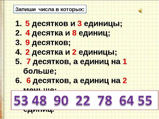 Запиши числа в которых: 5 десятков и 3 единицы; 4 десятка и 8 единиц; 9 десят...