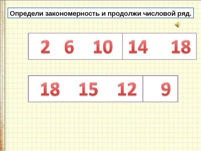 Определи закономерность и продолжи числовой ряд.