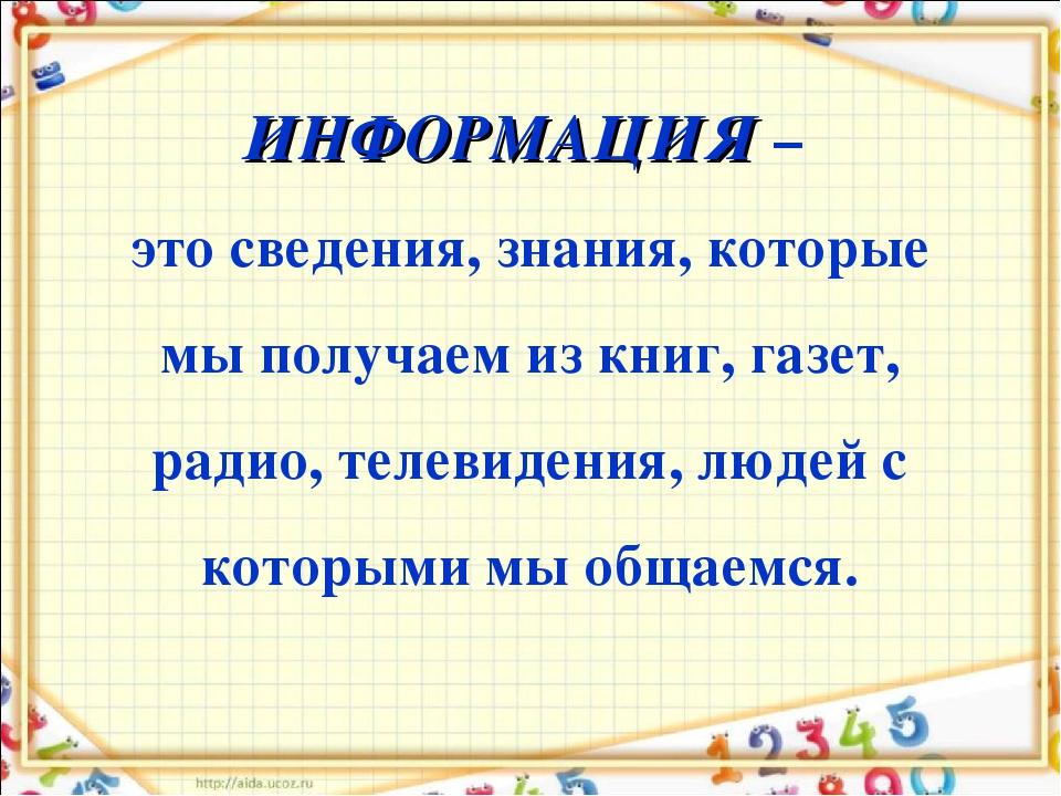 ИНФОРМАЦИЯ – это сведения, знания, которые мы получаем из книг, газет, радио,...