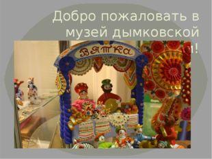Добро пожаловать в музей дымковской игрушки!