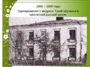 1895 – 1898 годы Одновременно с медресе Тукай обучался в трёхлетней русской