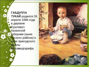 ГАБДУЛЛА ТУКАЙ родился 26 апреля 1886 года в деревне Кушлавуч Казанской губе