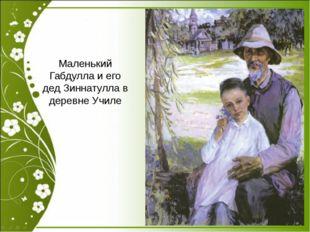 Маленький Габдулла и его дед Зиннатулла в деревне Училе