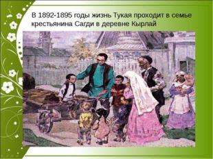 В 1892-1895 годы жизнь Тукая проходит в семье крестьянина Сагди в деревне Кы