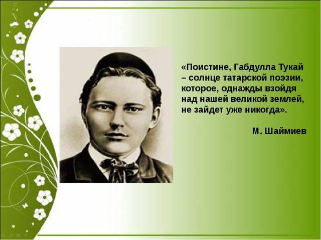 «Поистине, Габдулла Тукай – солнце татарской поэзии, которое, однажды взойдя...