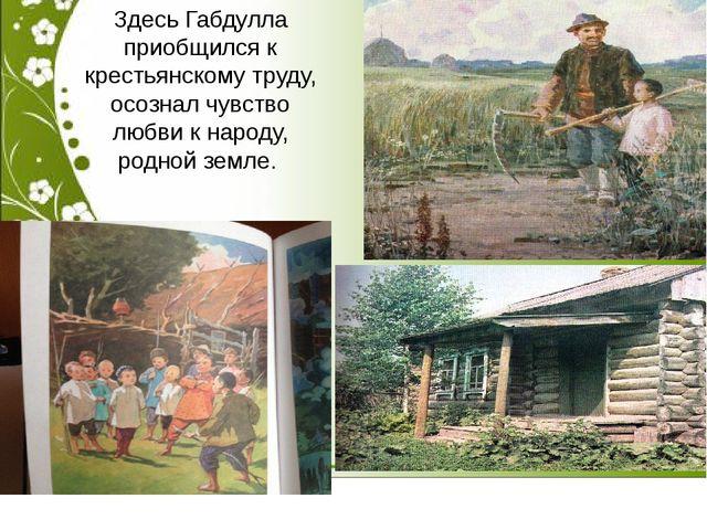 Здесь Габдулла приобщился к крестьянскому труду, осознал чувство любви к нар...