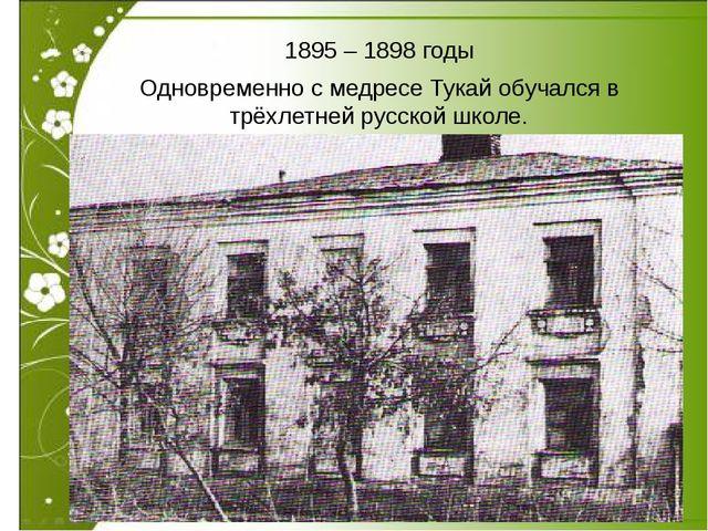 1895 – 1898 годы Одновременно с медресе Тукай обучался в трёхлетней русской...