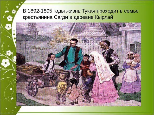 В 1892-1895 годы жизнь Тукая проходит в семье крестьянина Сагди в деревне Кы...