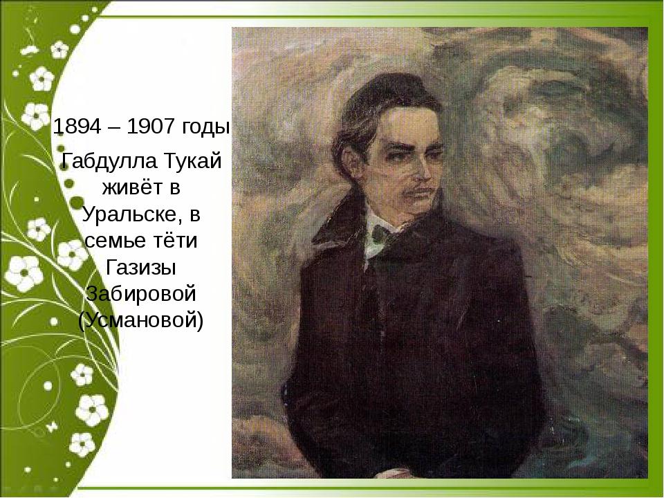1894 – 1907 годы Габдулла Тукай живёт в Уральске, в семье тёти Газизы Забиро...