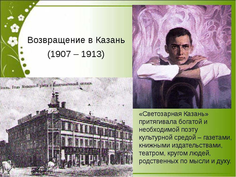 Возвращение в Казань (1907 – 1913) «Светозарная Казань» притягивала богатой...