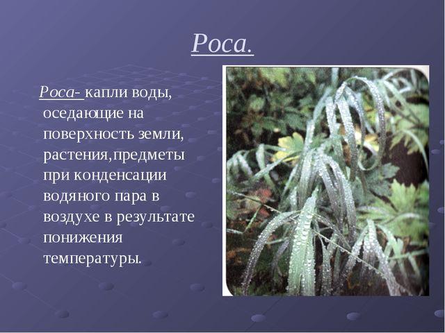 Роса. Роса- капли воды, оседающие на поверхность земли, растения,предметы при...