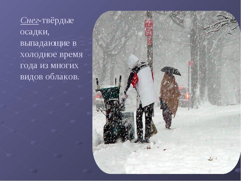 Снег-твёрдые осадки, выпадающие в холодное время года из многих видов облаков.