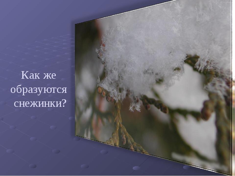 Как же образуются снежинки?