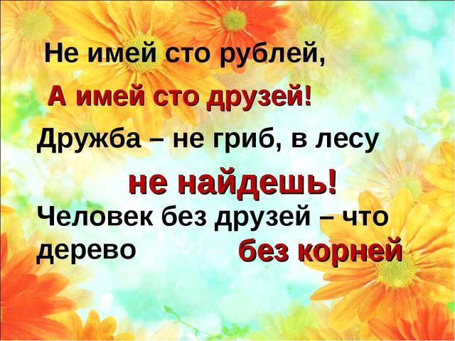 Не имей сто рублей, А имей сто друзей! Дружба – не гриб, в лесу не найдешь! Ч...