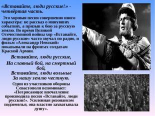 «Вставайте, люди русские!» - четвёртая часть. Это хоровая песня совершенно и