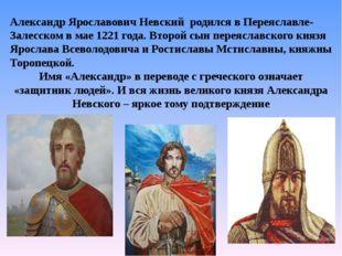 Александр Ярославович Невский родился в Переяславле-Залесском в мае 1221 го