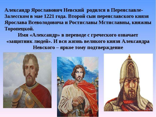 Александр Ярославович Невский родился в Переяславле-Залесском в мае 1221 го...